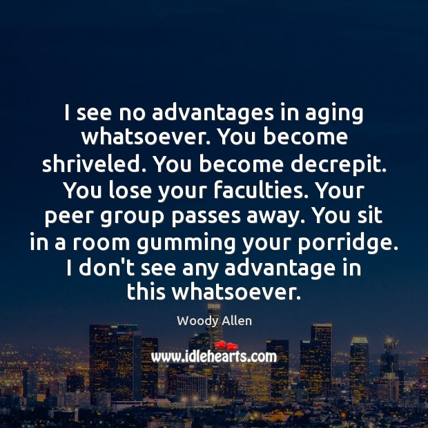 I see no advantages in aging whatsoever. You become shriveled. You become Image