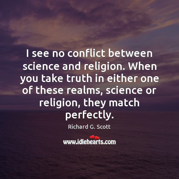 I see no conflict between science and religion. When you take truth Richard G. Scott Picture Quote