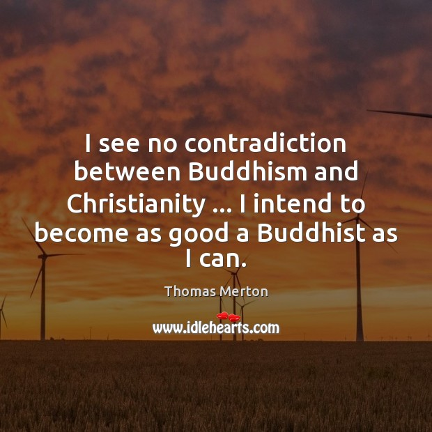 I see no contradiction between Buddhism and Christianity … I intend to become Thomas Merton Picture Quote