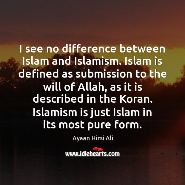 I see no difference between Islam and Islamism. Islam is defined as Image