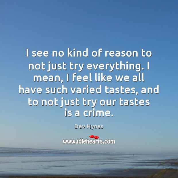 I see no kind of reason to not just try everything. I Image