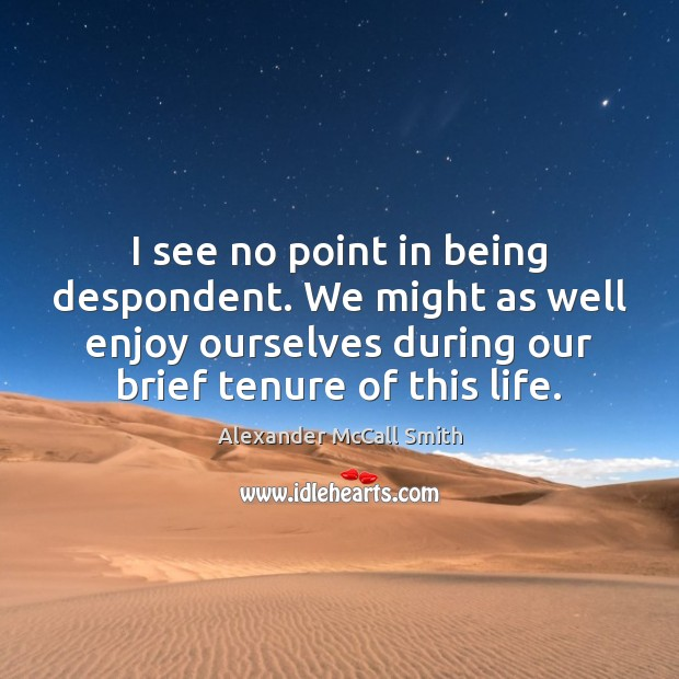 I see no point in being despondent. We might as well enjoy Image