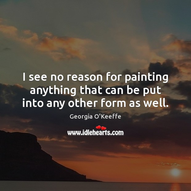 I see no reason for painting anything that can be put into any other form as well. Image