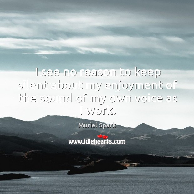 I see no reason to keep silent about my enjoyment of the sound of my own voice as I work. Muriel Spark Picture Quote