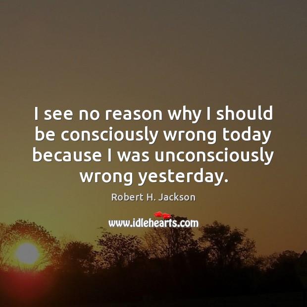 Image, I see no reason why I should be consciously wrong today because