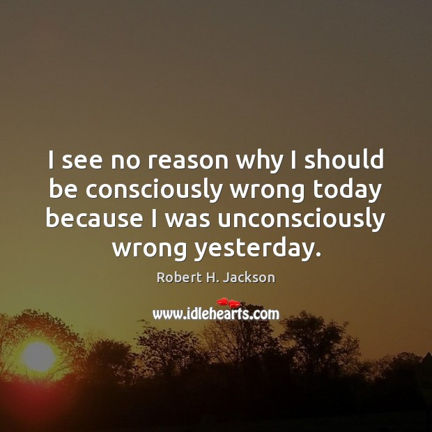 I see no reason why I should be consciously wrong today because Robert H. Jackson Picture Quote