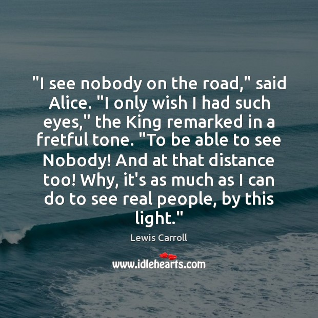 """""""I see nobody on the road,"""" said Alice. """"I only wish I Image"""