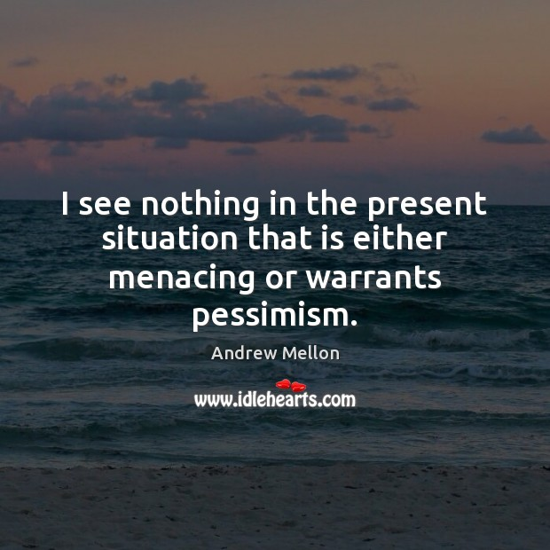 Image, I see nothing in the present situation that is either menacing or warrants pessimism.