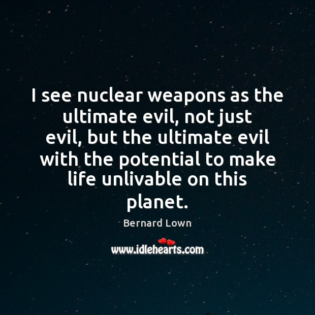 Image, I see nuclear weapons as the ultimate evil, not just evil, but