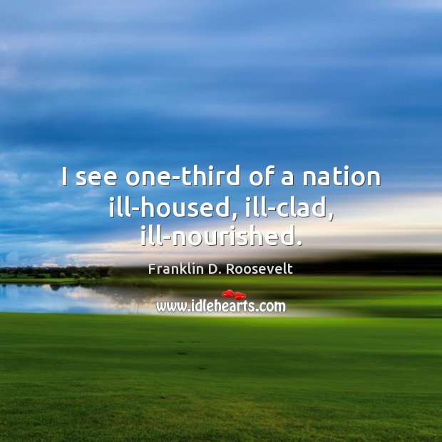 I see one-third of a nation ill-housed, ill-clad, ill-nourished. Image