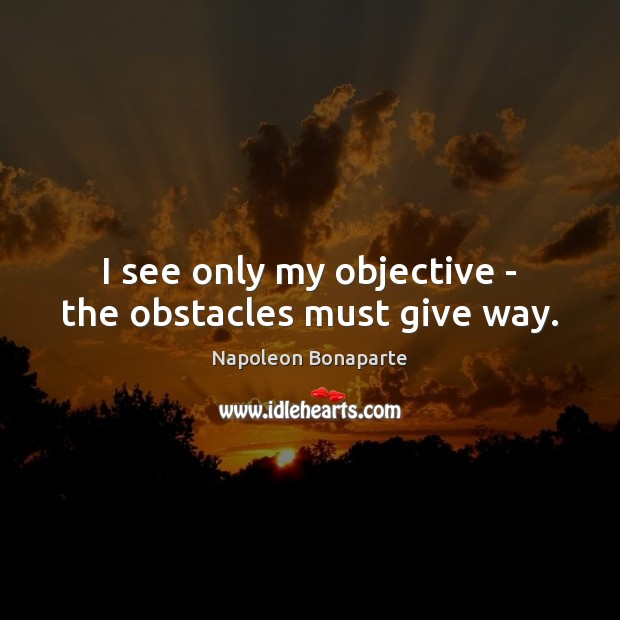 Image, I see only my objective – the obstacles must give way.
