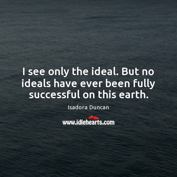 I see only the ideal. But no ideals have ever been fully successful on this earth. Image