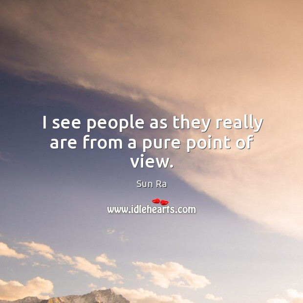 I see people as they really are from a pure point of view. Image