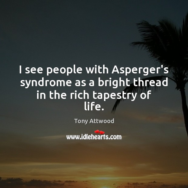 Image, I see people with Asperger's syndrome as a bright thread in the rich tapestry of life.