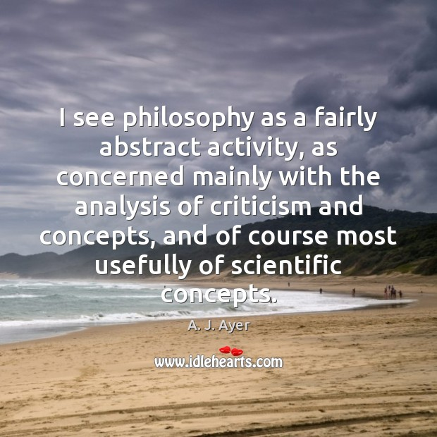 Image, I see philosophy as a fairly abstract activity, as concerned mainly with