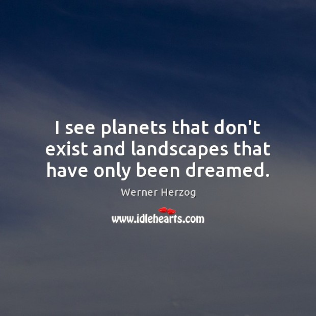 I see planets that don't exist and landscapes that have only been dreamed. Image