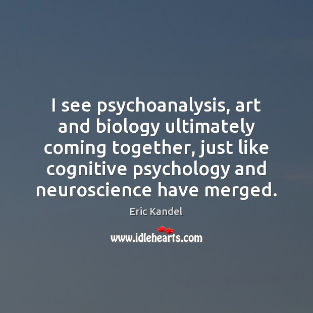 I see psychoanalysis, art and biology ultimately coming together, just like cognitive Eric Kandel Picture Quote