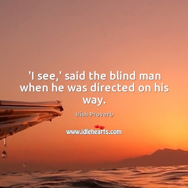 'I see,' said the blind man when he was directed on his way. Irish Proverbs Image