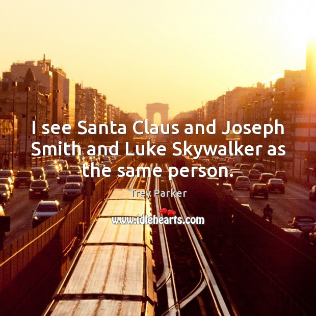 I see Santa Claus and Joseph Smith and Luke Skywalker as the same person. Trey Parker Picture Quote