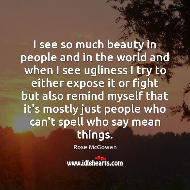 I see so much beauty in people and in the world and Rose McGowan Picture Quote