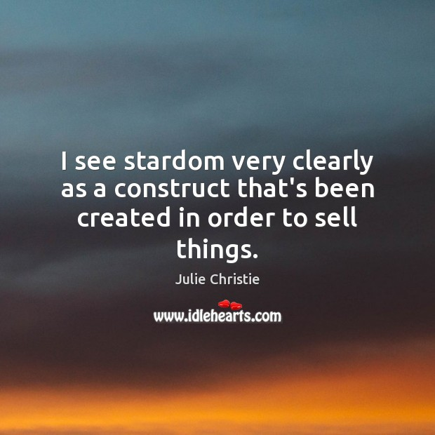 I see stardom very clearly as a construct that's been created in order to sell things. Julie Christie Picture Quote