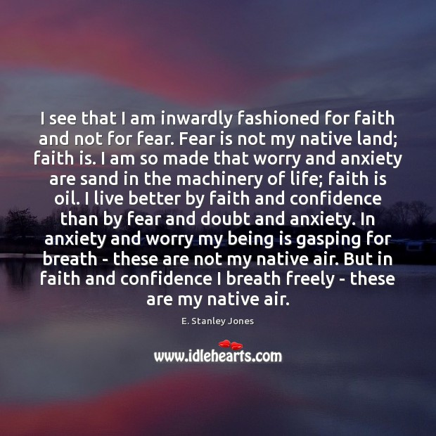 I see that I am inwardly fashioned for faith and not for E. Stanley Jones Picture Quote