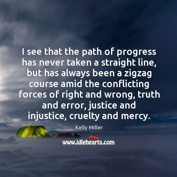 I see that the path of progress has never taken a straight line, but has always been a zigzag Kelly Miller Picture Quote