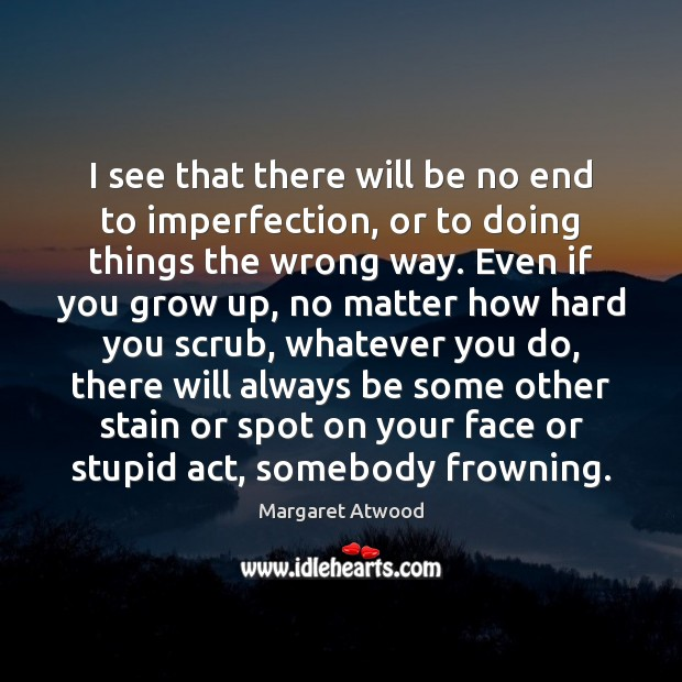 I see that there will be no end to imperfection, or to Imperfection Quotes Image