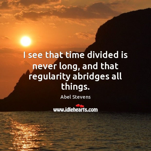 Image, I see that time divided is never long, and that regularity abridges all things.