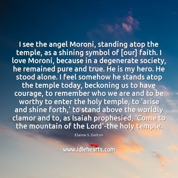 I see the angel Moroni, standing atop the temple, as a shining Image