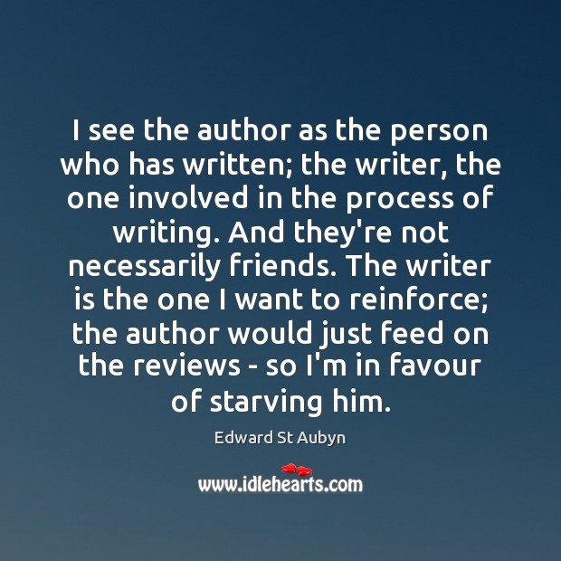 I see the author as the person who has written; the writer, Edward St Aubyn Picture Quote