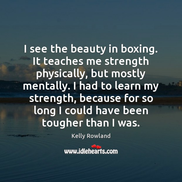 I see the beauty in boxing. It teaches me strength physically, but Kelly Rowland Picture Quote