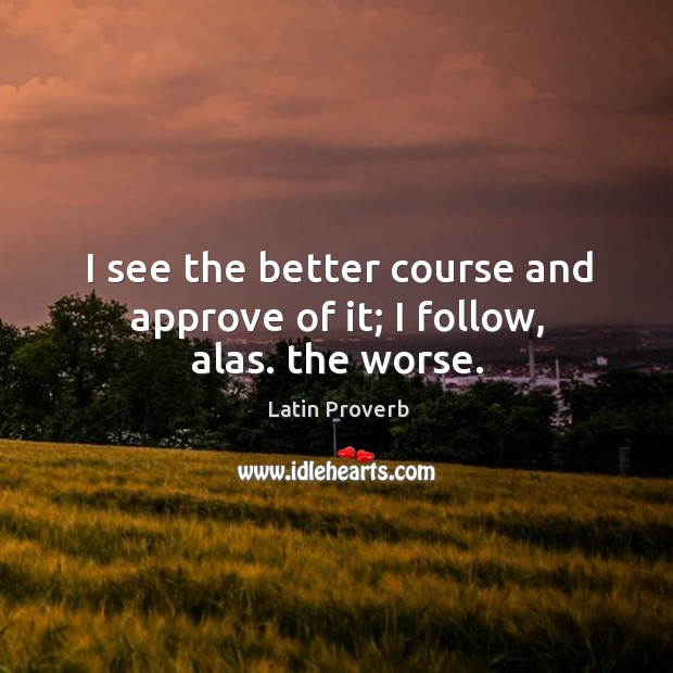 Image, I see the better course and approve of it; I follow, alas. The worse.
