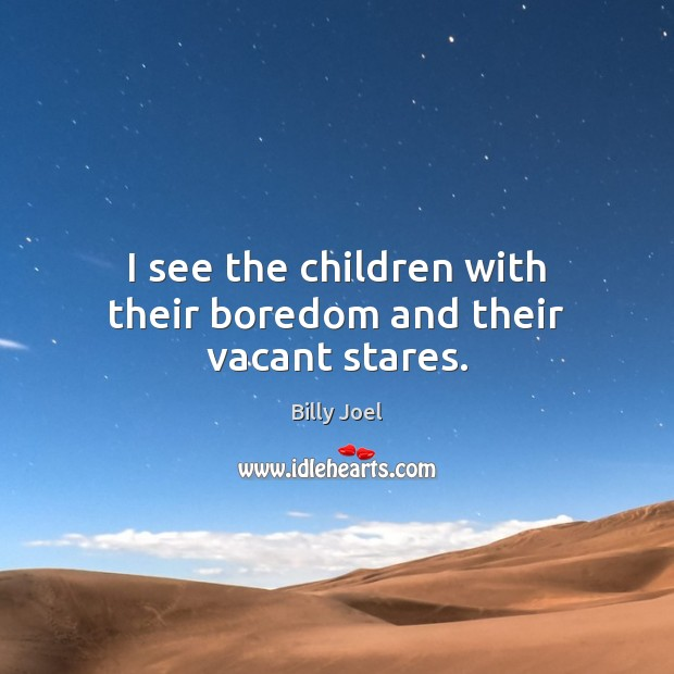 I see the children with their boredom and their vacant stares. Image