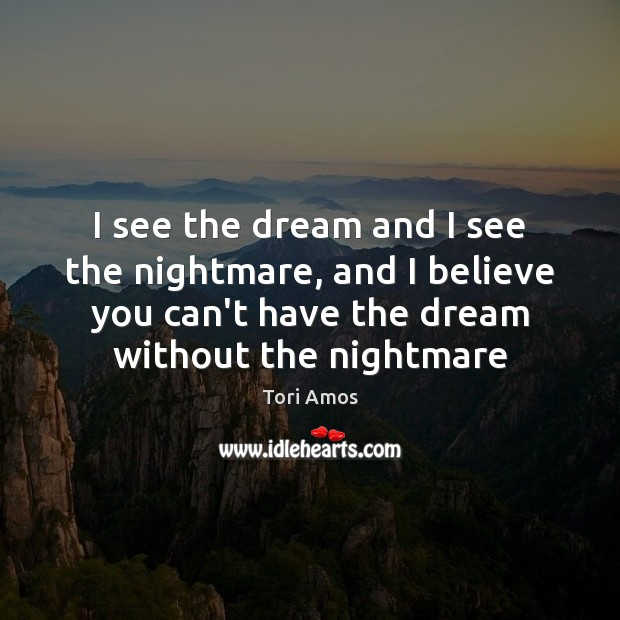 I see the dream and I see the nightmare, and I believe Tori Amos Picture Quote