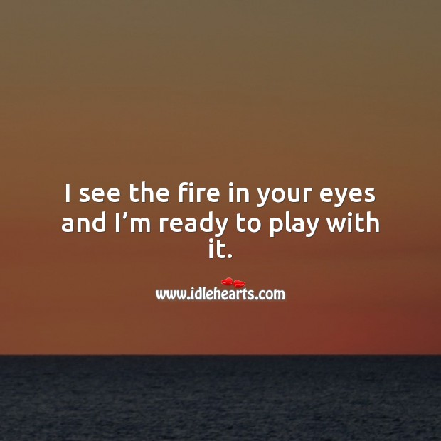 I see the fire in your eyes and I'm ready to play with it. Flirty Quotes Image
