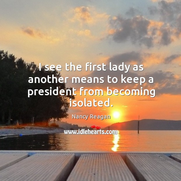 I see the first lady as another means to keep a president from becoming isolated. Nancy Reagan Picture Quote