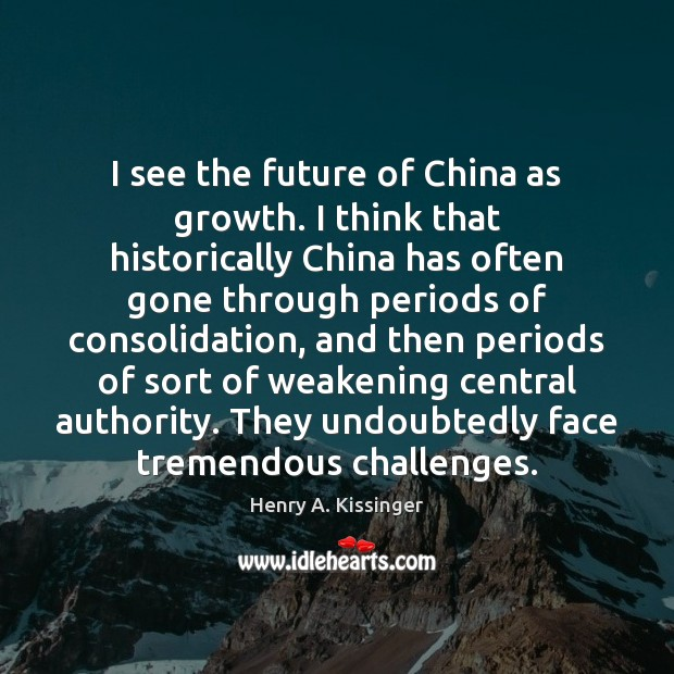 I see the future of China as growth. I think that historically Henry A. Kissinger Picture Quote