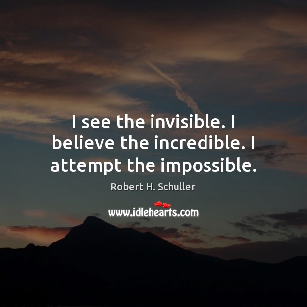 I see the invisible. I believe the incredible. I attempt the impossible. Robert H. Schuller Picture Quote