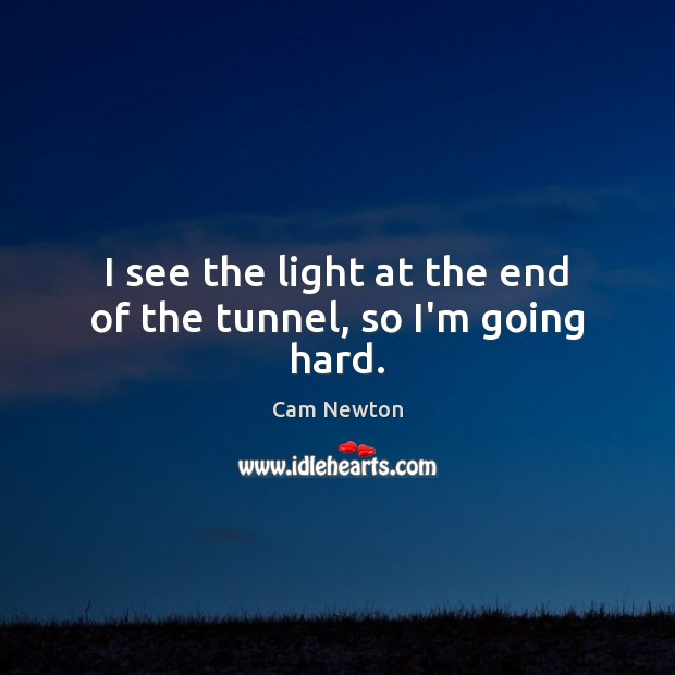 I see the light at the end of the tunnel, so I'm going hard. Cam Newton Picture Quote