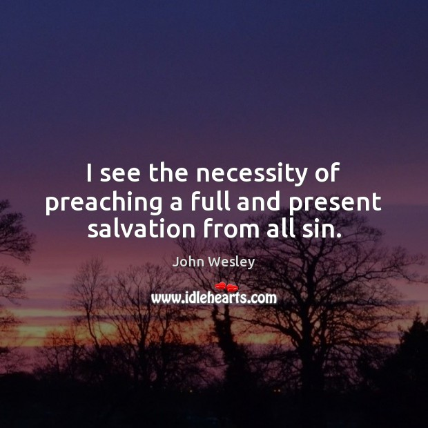 I see the necessity of preaching a full and present salvation from all sin. John Wesley Picture Quote