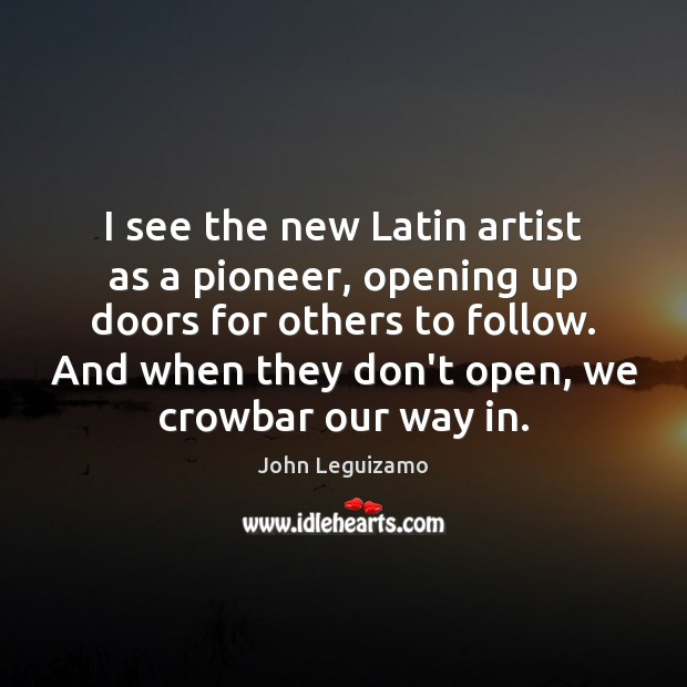 I see the new Latin artist as a pioneer, opening up doors John Leguizamo Picture Quote