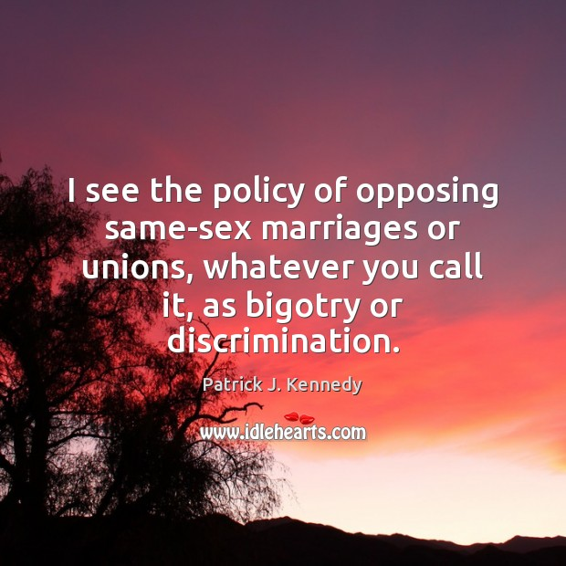 I see the policy of opposing same-sex marriages or unions, whatever you Image