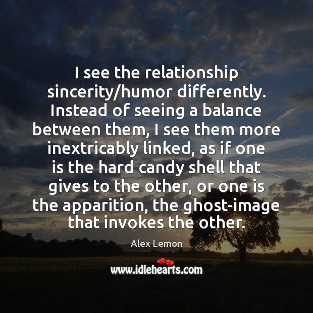 Image, I see the relationship sincerity/humor differently. Instead of seeing a balance