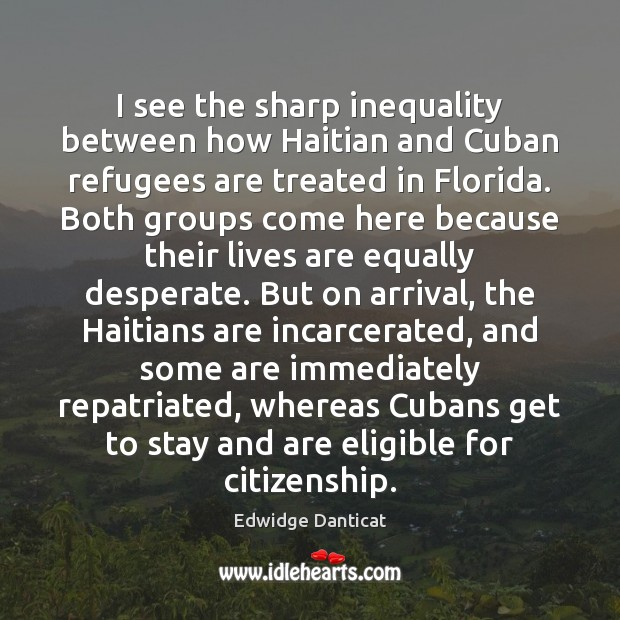 I see the sharp inequality between how Haitian and Cuban refugees are Edwidge Danticat Picture Quote