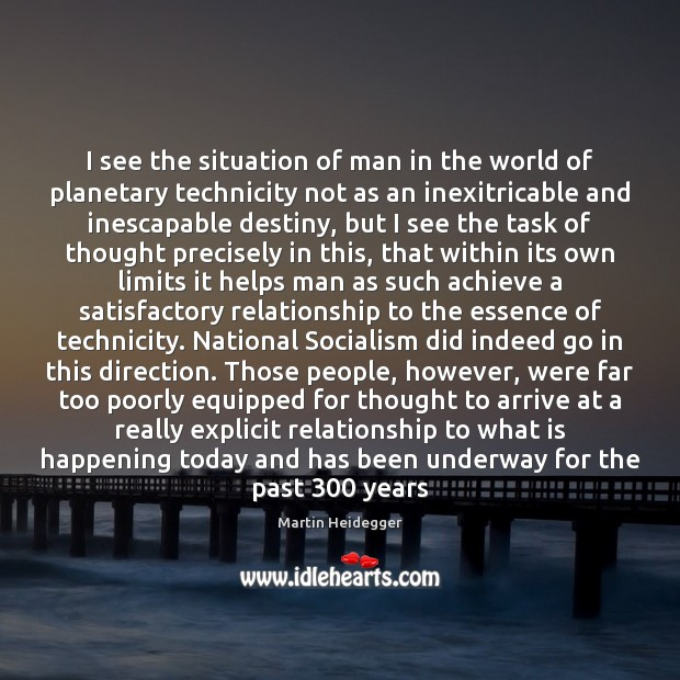 I see the situation of man in the world of planetary technicity Martin Heidegger Picture Quote