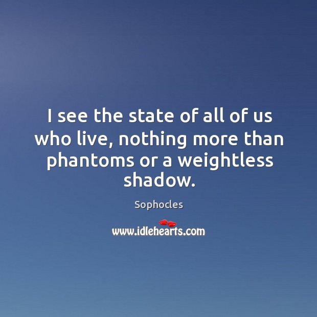 Image, I see the state of all of us who live, nothing more than phantoms or a weightless shadow.