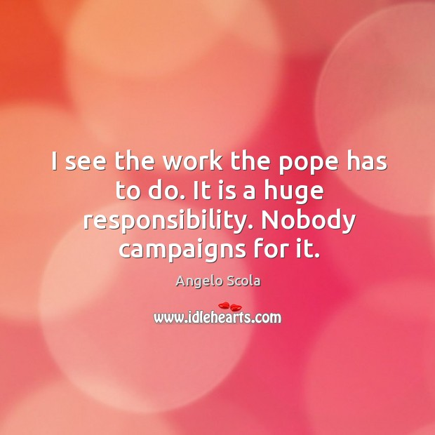 Image, I see the work the pope has to do. It is a huge responsibility. Nobody campaigns for it.