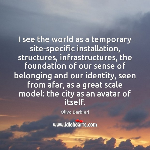 I see the world as a temporary site-specific installation, structures, infrastructures, the Image