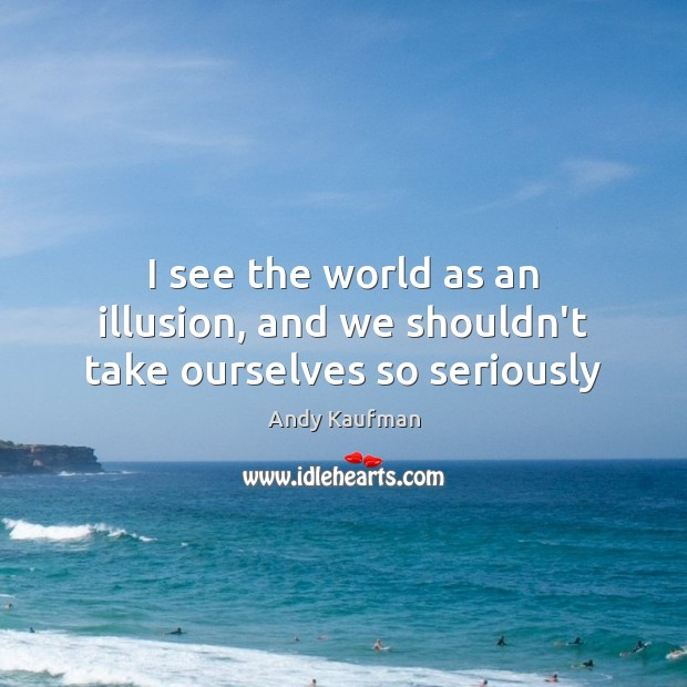 Image, I see the world as an illusion, and we shouldn't take ourselves so seriously